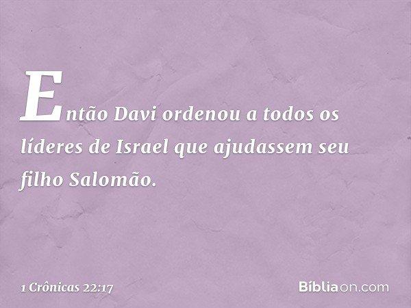 Então Davi ordenou a todos os líderes de Israel que ajudassem seu filho Salomão. -- 1 Crônicas 22:17