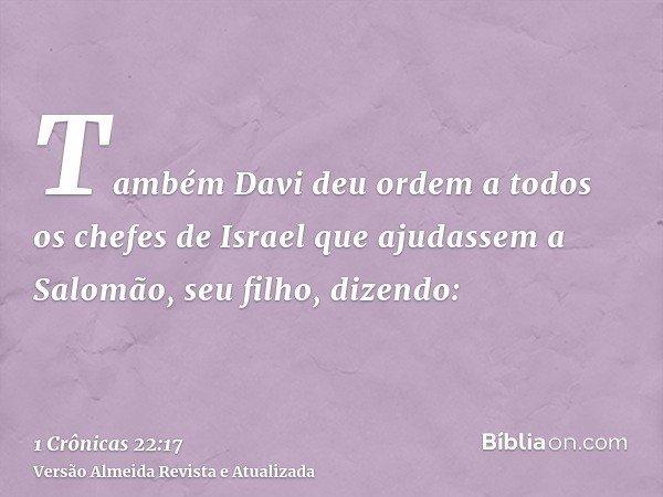 Também Davi deu ordem a todos os chefes de Israel que ajudassem a Salomão, seu filho, dizendo: