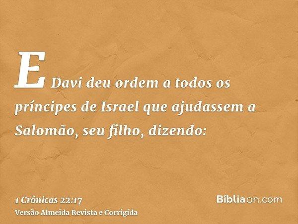 E Davi deu ordem a todos os príncipes de Israel que ajudassem a Salomão, seu filho, dizendo: