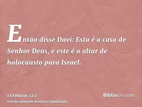Então disse Davi: Esta é a casa de Senhor Deus, e este é o altar de holocausto para Israel.