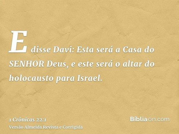 E disse Davi: Esta será a Casa do SENHOR Deus, e este será o altar do holocausto para Israel.