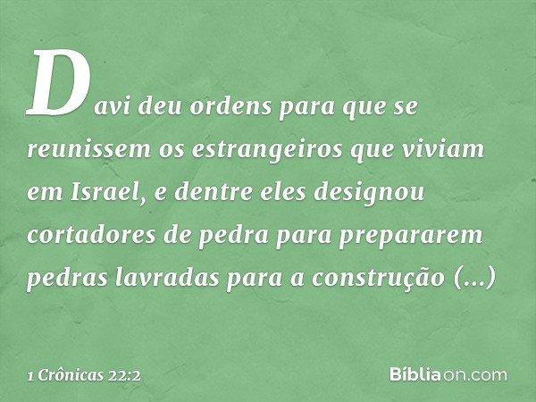 Davi deu ordens para que se reunissem os estrangeiros que viviam em Israel, e dentre eles designou cortadores de pedra para prepararem pedras lavradas para a co