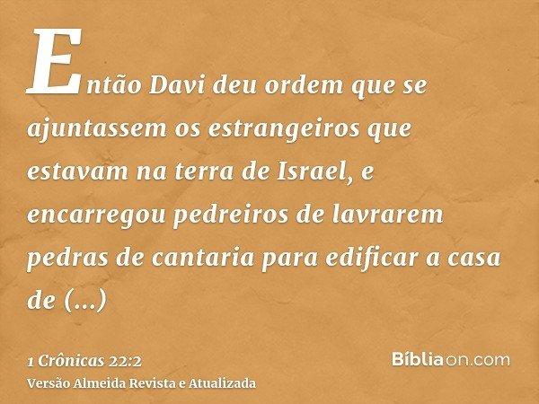 Então Davi deu ordem que se ajuntassem os estrangeiros que estavam na terra de Israel, e encarregou pedreiros de lavrarem pedras de cantaria para edificar a cas