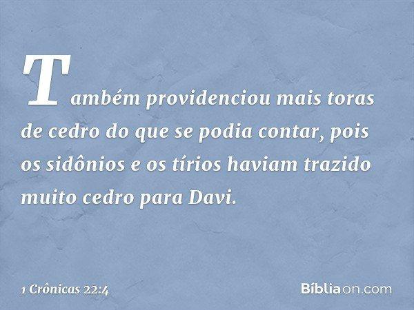 Também providenciou mais toras de cedro do que se podia contar, pois os sidônios e os tírios haviam trazido muito cedro para Davi. -- 1 Crônicas 22:4