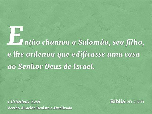 Então chamou a Salomão, seu filho, e lhe ordenou que edificasse uma casa ao Senhor Deus de Israel.
