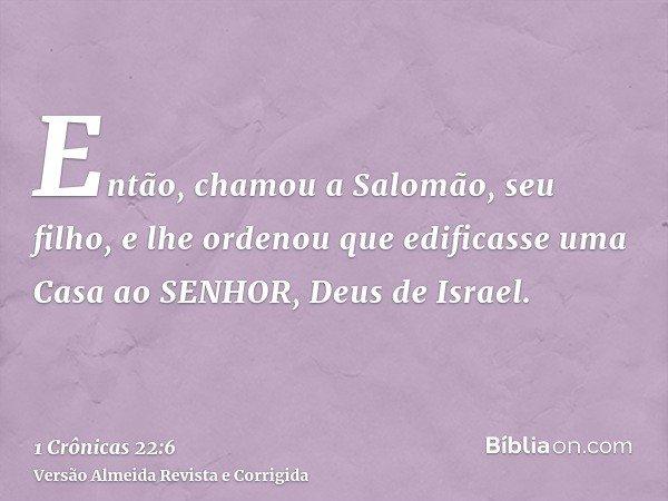 Então, chamou a Salomão, seu filho, e lhe ordenou que edificasse uma Casa ao SENHOR, Deus de Israel.