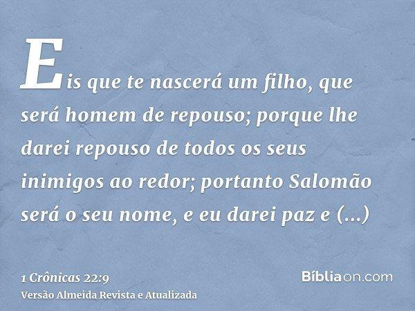 Eis que te nascerá um filho, que será homem de repouso; porque lhe darei repouso de todos os seus inimigos ao redor; portanto Salomão será o seu nome, e eu dare