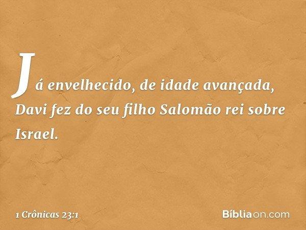 Já envelhecido, de idade avançada, Davi fez do seu filho Salomão rei sobre Israel. -- 1 Crônicas 23:1
