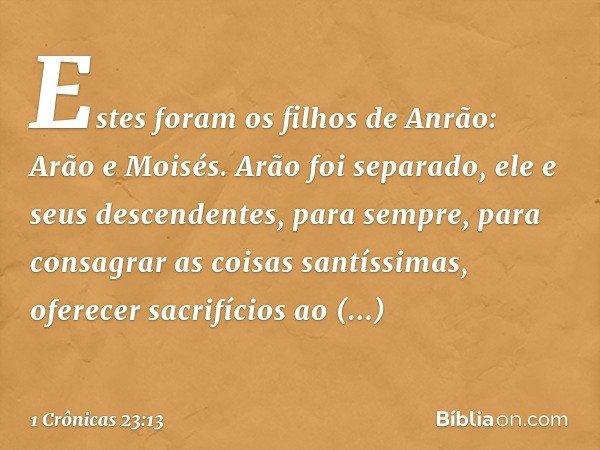 Estes foram os filhos de Anrão: Arão e Moisés. Arão foi separado, ele e seus descendentes, para sempre, para consagrar as coisas santíssimas, oferecer sacrifíci