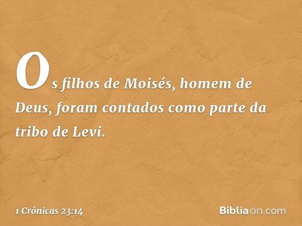 Os filhos de Moisés, homem de Deus, foram contados como parte da tribo de Levi. -- 1 Crônicas 23:14