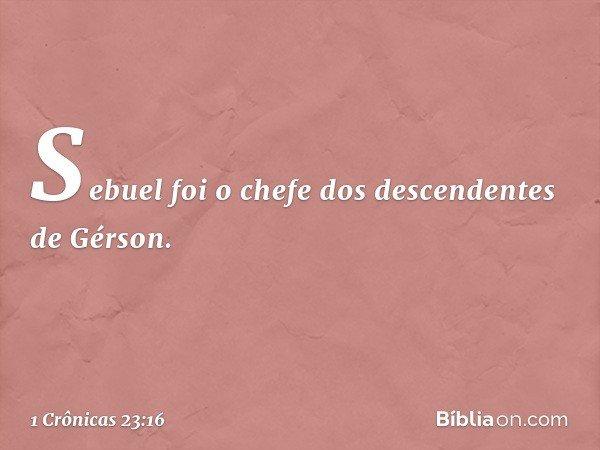 Sebuel foi o chefe dos descendentes de Gérson. -- 1 Crônicas 23:16