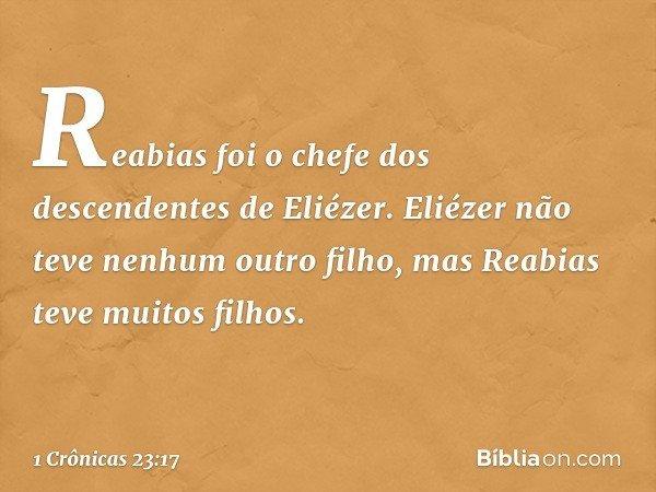 Reabias foi o chefe dos descendentes de Eliézer. Eliézer não teve nenhum outro filho, mas Reabias teve muitos filhos. -- 1 Crônicas 23:17