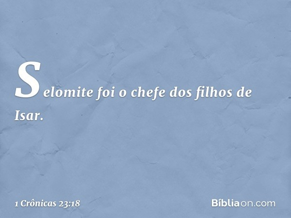 Selomite foi o chefe dos filhos de Isar. -- 1 Crônicas 23:18