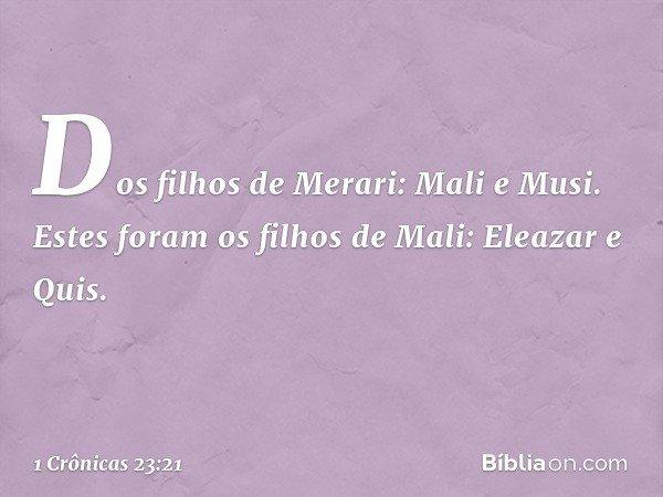 Dos filhos de Merari: Mali e Musi. Estes foram os filhos de Mali: Eleazar e Quis. -- 1 Crônicas 23:21