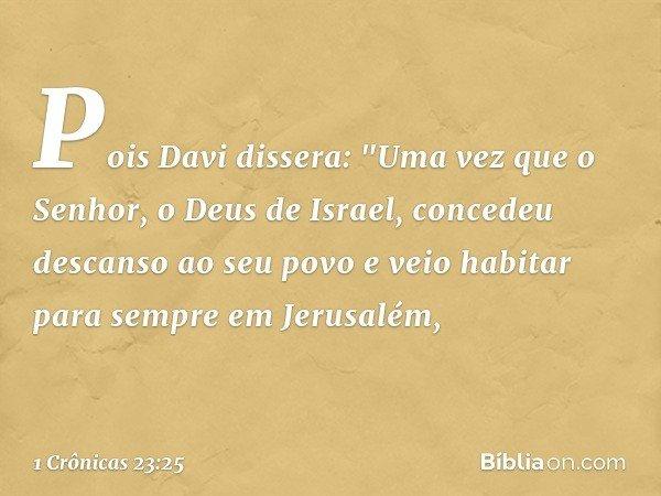 """Pois Davi dissera: """"Uma vez que o Senhor, o Deus de Israel, concedeu descanso ao seu povo e veio habitar para sempre em Jerusalém, -- 1 Crônicas 23:25"""