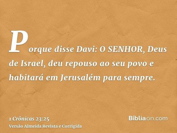 Porque disse Davi: O SENHOR, Deus de Israel, deu repouso ao seu povo e habitará em Jerusalém para sempre.