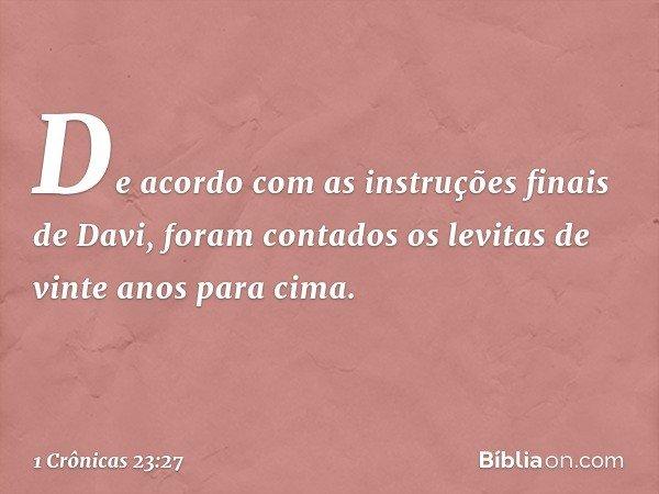 De acordo com as instruções finais de Davi, foram contados os levitas de vinte anos para cima. -- 1 Crônicas 23:27