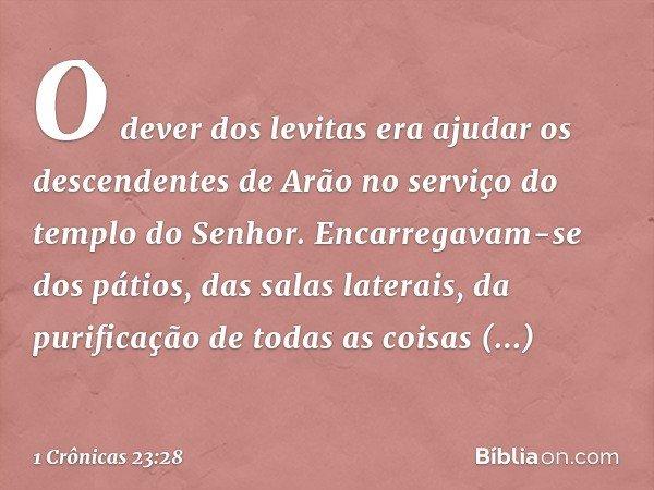 O dever dos levitas era ajudar os descendentes de Arão no serviço do templo do Senhor. Encarregavam-se dos pátios, das salas laterais, da purificação de todas a