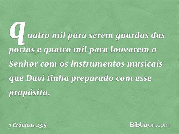 quatro mil para serem guardas das portas e quatro mil para louvarem o Senhor com os instrumentos musicais que Davi tinha preparado com esse propósito. -- 1 Crôn