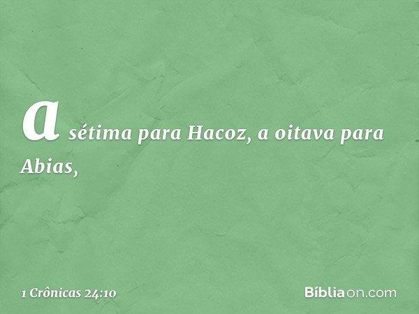 a sétima para Hacoz, a oitava para Abias, -- 1 Crônicas 24:10