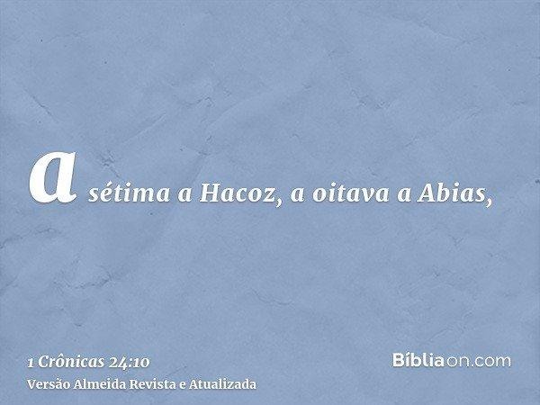 a sétima a Hacoz, a oitava a Abias,