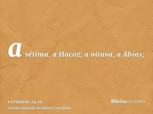 a sétima, a Hacoz; a oitava, a Abias;