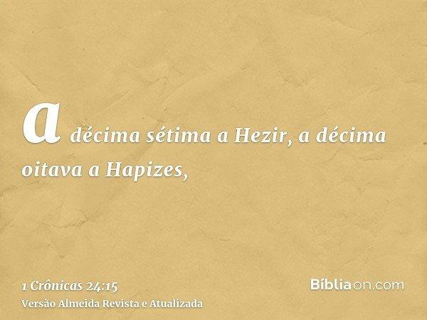 a décima sétima a Hezir, a décima oitava a Hapizes,
