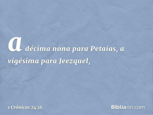 a décima nona para Petaías, a vigésima para Jeezquel, -- 1 Crônicas 24:16
