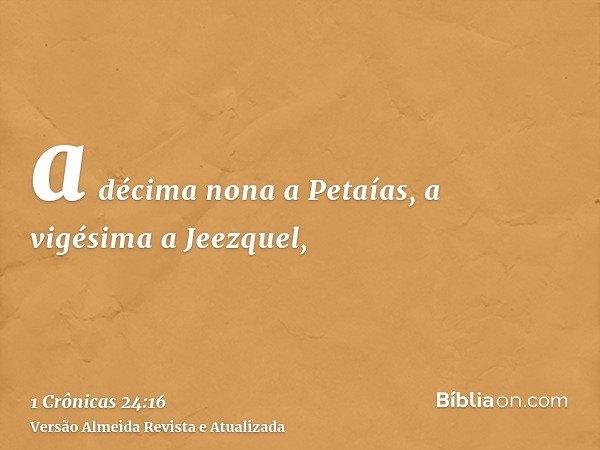 a décima nona a Petaías, a vigésima a Jeezquel,