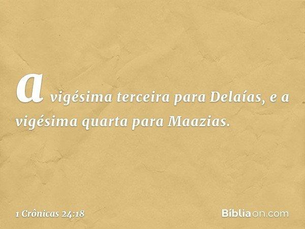 a vigésima terceira para Delaías, e a vigésima quarta para Maazias. -- 1 Crônicas 24:18