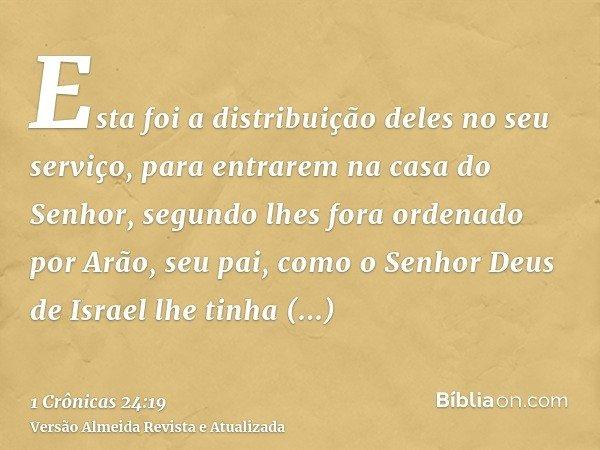 Esta foi a distribuição deles no seu serviço, para entrarem na casa do Senhor, segundo lhes fora ordenado por Arão, seu pai, como o Senhor Deus de Israel lhe ti