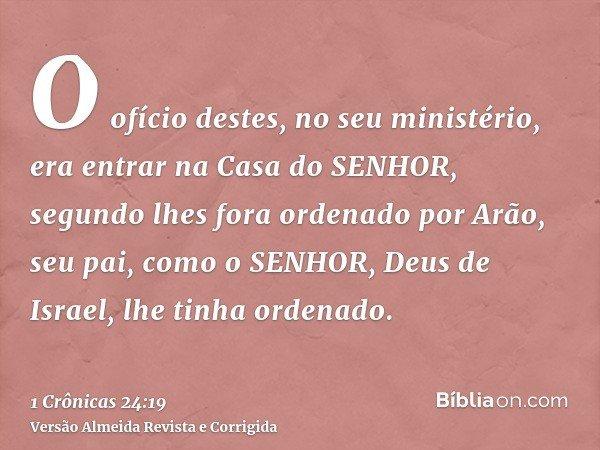 O ofício destes, no seu ministério, era entrar na Casa do SENHOR, segundo lhes fora ordenado por Arão, seu pai, como o SENHOR, Deus de Israel, lhe tinha ordenad