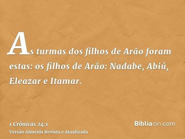 As turmas dos filhos de Arão foram estas: os filhos de Arão: Nadabe, Abiú, Eleazar e Itamar.