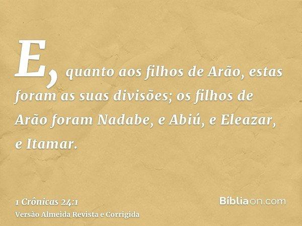 E, quanto aos filhos de Arão, estas foram as suas divisões; os filhos de Arão foram Nadabe, e Abiú, e Eleazar, e Itamar.