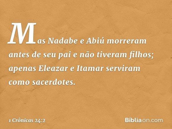 Mas Nadabe e Abiú morreram antes de seu pai e não tiveram filhos; apenas Eleazar e Itamar serviram como sacerdotes. -- 1 Crônicas 24:2
