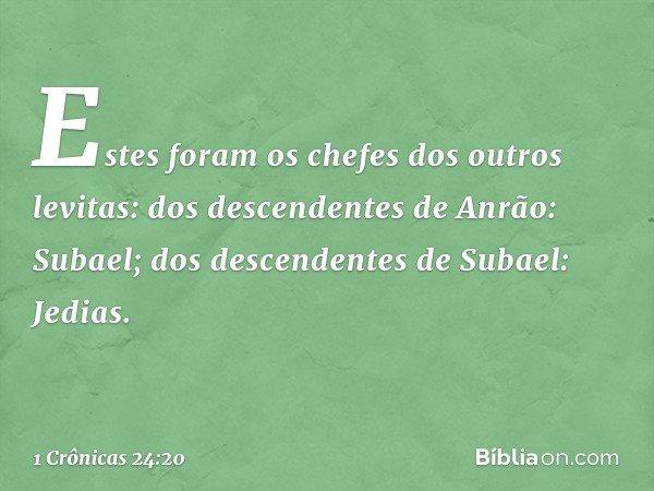 Estes foram os chefes dos outros levitas: dos descendentes de Anrão: Subael; dos descendentes de Subael: Jedias. -- 1 Crônicas 24:20