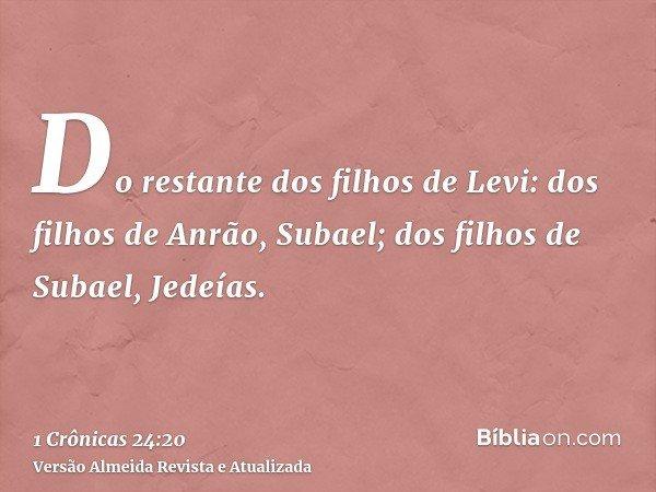Do restante dos filhos de Levi: dos filhos de Anrão, Subael; dos filhos de Subael, Jedeías.