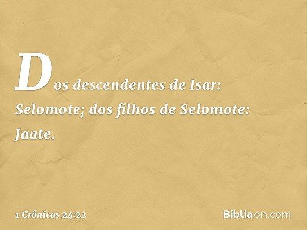 Dos descendentes de Isar: Selomote; dos filhos de Selomote: Jaate. -- 1 Crônicas 24:22