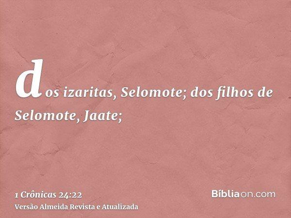 dos izaritas, Selomote; dos filhos de Selomote, Jaate;