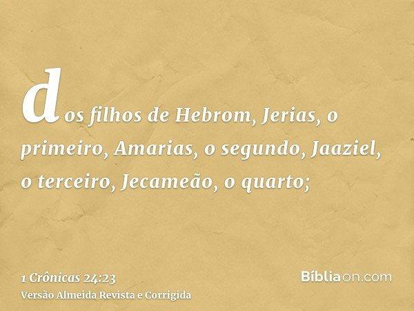 dos filhos de Hebrom, Jerias, o primeiro, Amarias, o segundo, Jaaziel, o terceiro, Jecameão, o quarto;