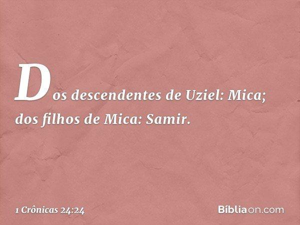 Dos descendentes de Uziel: Mica; dos filhos de Mica: Samir. -- 1 Crônicas 24:24