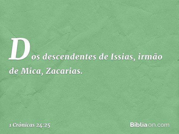 Dos descendentes de Issias, irmão de Mica, Zacarias. -- 1 Crônicas 24:25