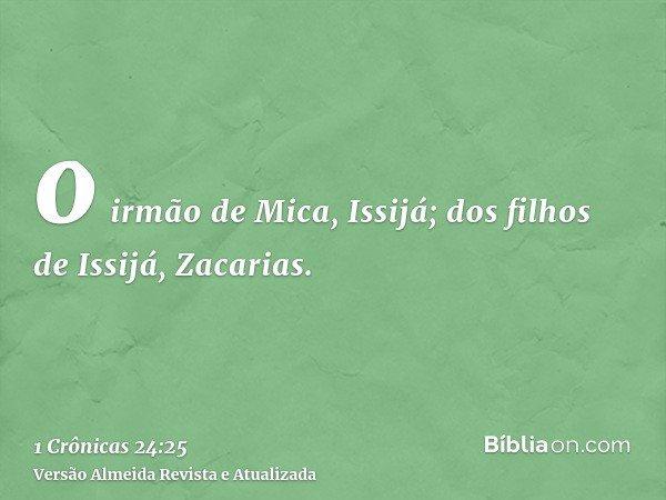o irmão de Mica, Issijá; dos filhos de Issijá, Zacarias.