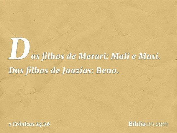 Dos filhos de Merari: Mali e Musi. Dos filhos de Jaazias: Beno. -- 1 Crônicas 24:26
