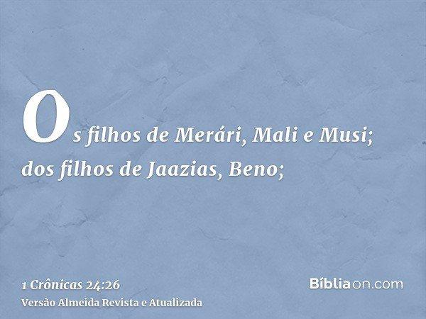 Os filhos de Merári, Mali e Musi; dos filhos de Jaazias, Beno;