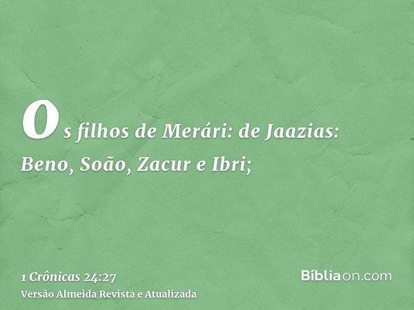 os filhos de Merári: de Jaazias: Beno, Soão, Zacur e Ibri;