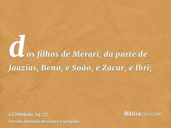 dos filhos de Merari, da parte de Jaazias, Beno, e Soão, e Zacur, e Ibri;