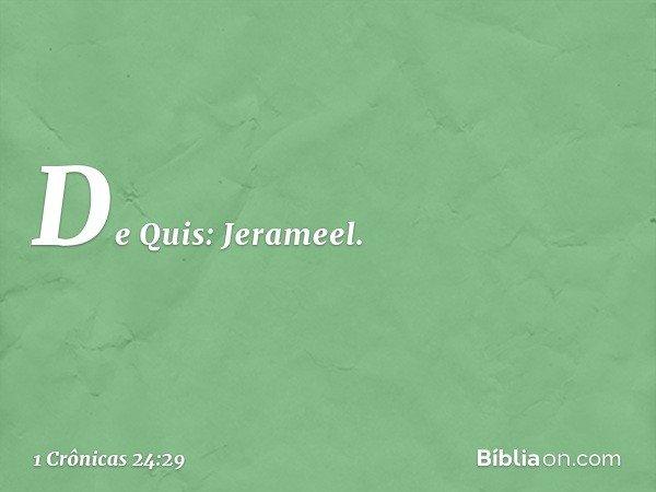 De Quis: Jerameel. -- 1 Crônicas 24:29