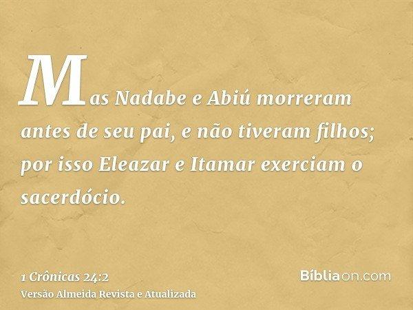 Mas Nadabe e Abiú morreram antes de seu pai, e não tiveram filhos; por isso Eleazar e Itamar exerciam o sacerdócio.