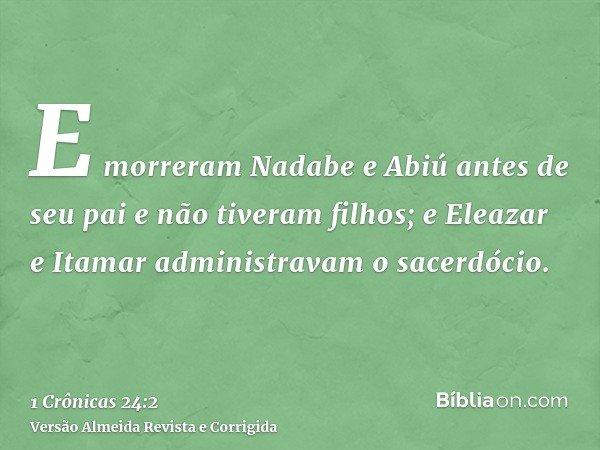 E morreram Nadabe e Abiú antes de seu pai e não tiveram filhos; e Eleazar e Itamar administravam o sacerdócio.